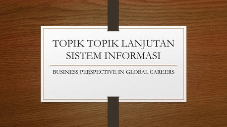 TOPIK TOPIK LANJUTAN SISTEM INFORMASI BUSINESS PERSPECTIVE IN GLOBAL CAREERS.