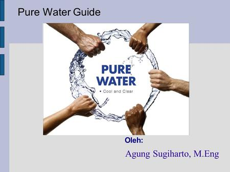Pure Water Guide Oleh: Agung Sugiharto, M.Eng. Air dan Masalah Kemurniannya (Water-The Problem of Purity)‏ best solvent  Air adalah best solvent (dapat.