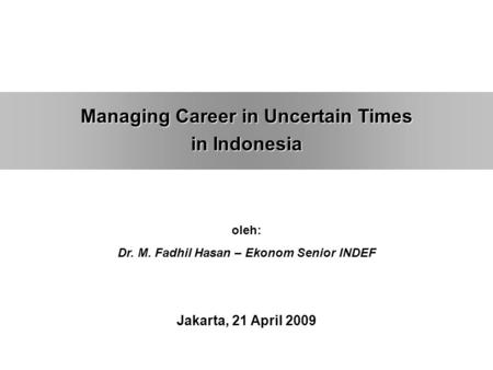 Managing Career in Uncertain Times in Indonesia oleh: Dr. M. Fadhil Hasan – Ekonom Senior INDEF Jakarta, 21 April 2009.