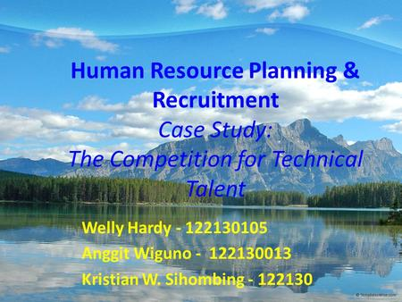 Human Resource Planning & Recruitment Case Study: The Competition for Technical Talent Welly Hardy - 122130105 Anggit Wiguno - 122130013 Kristian W. Sihombing.