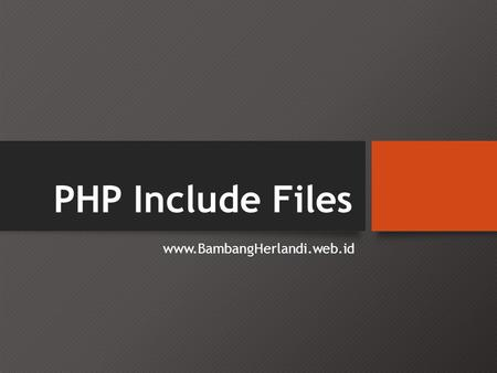 PHP Include Files www.BambangHerlandi.web.id. PHP include and require Statements • Di PHP, Anda dapat menyisipkan isi dari satu file PHP ke dalam file.