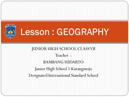 Lesson : GEOGRAPHY JUNIOR HIGH SCHOOL CLASS VII Teacher :