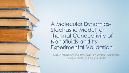 A Molecular Dynamics- Stochastic Model for Thermal Conductivity of Nanofluids and Its Experimental Validation Madan Mohan Ghosh, Someshwar Roy, Shyamal.