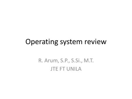 Operating system review R. Arum, S.P., S.Si., M.T. JTE FT UNILA.
