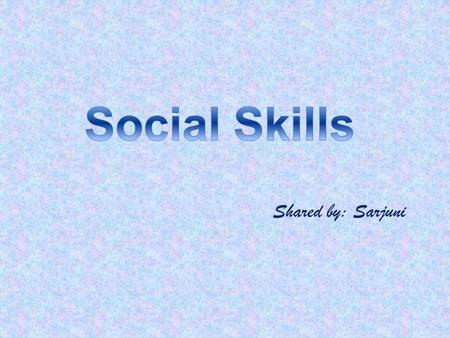 Social Skills Shared by: Sarjuni.