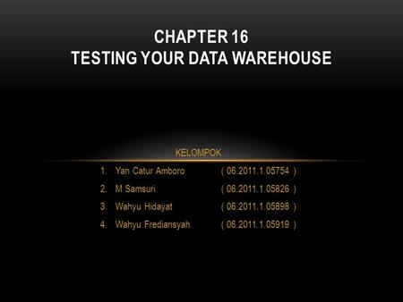 CHAPTER 16 TESTING YOUR DATA WAREHOUSE KELOMPOK 1.Yan Catur Amboro( 06.2011.1.05754 ) 2.M Samsuri ( 06.2011.1.05826 ) 3.Wahyu Hidayat( 06.2011.1.05898.