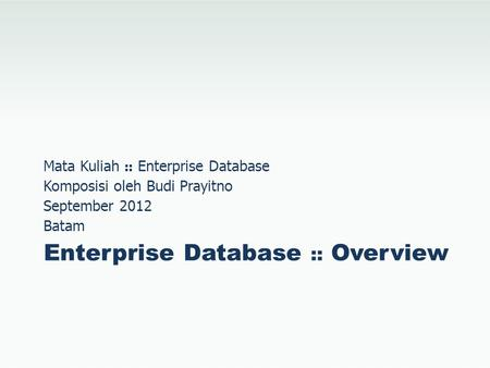 Enterprise Database :: Overview Mata Kuliah :: Enterprise Database Komposisi oleh Budi Prayitno September 2012 Batam.