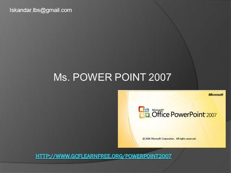 Ms. POWER POINT 2007 Iskandar.lbs@gmail.com http://www.gcflearnfree.org/powerpoint2007.