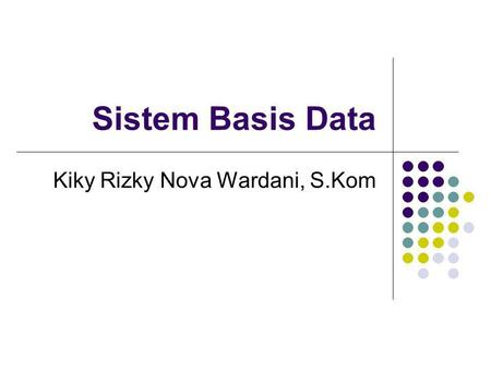 Sistem Basis Data Kiky Rizky Nova Wardani, S.Kom.