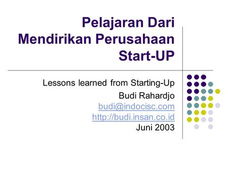 Pelajaran Dari Mendirikan Perusahaan Start-UP Lessons learned from Starting-Up Budi Rahardjo  Juni 2003