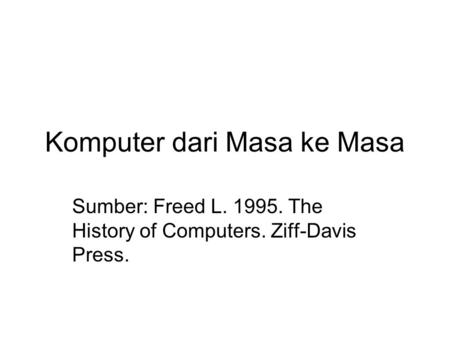 Komputer dari Masa ke Masa Sumber: Freed L. 1995. The History of Computers. Ziff-Davis Press.