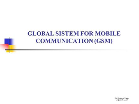 GLOBAL SISTEM FOR MOBILE COMMUNICATION (GSM) Uke Kurniawan Usman