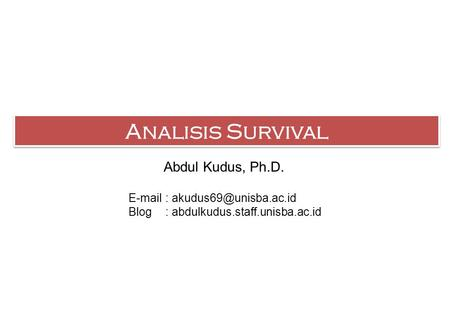 Analisis Survival Abdul Kudus, Ph.D.   Blog: abdulkudus.staff.unisba.ac.id.