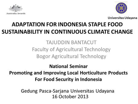 ADAPTATION FOR INDONESIA STAPLE FOOD SUSTAINABILITY IN CONTINUOUS CLIMATE CHANGE TAJUDDIN BANTACUT Faculty of Agricultural Technology Bogor Agricultural.