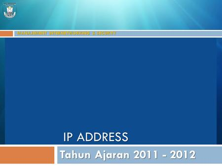 MANAJEMENT INTERNETWORKING & SECURITY Tahun Ajaran 2011 - 2012 IP ADDRESS.