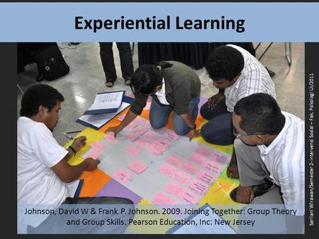 Experiential Learning Johnson, David W & Frank P. Johnson. 2009. Joining Together: Group Theory and Group Skills. Pearson Education, Inc: New Jersey Sarilani.