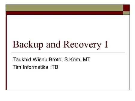 Backup and Recovery I Taukhid Wisnu Broto, S.Kom, MT Tim Informatika ITB.