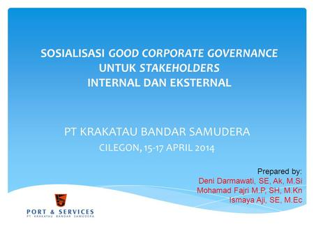 SOSIALISASI GOOD CORPORATE GOVERNANCE UNTUK STAKEHOLDERS INTERNAL DAN EKSTERNAL PT KRAKATAU BANDAR SAMUDERA CILEGON, 15-17 APRIL 2014 Prepared by: Deni.