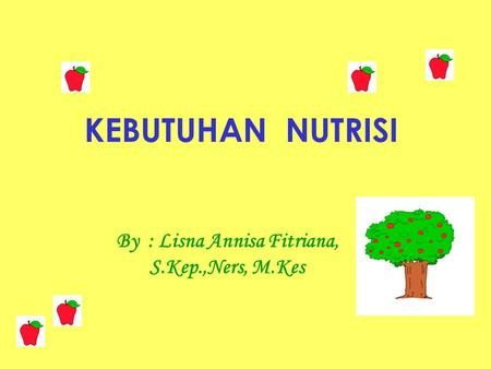 KEBUTUHAN NUTRISI By : Lisna Annisa Fitriana, S.Kep.,Ners, M.Kes.