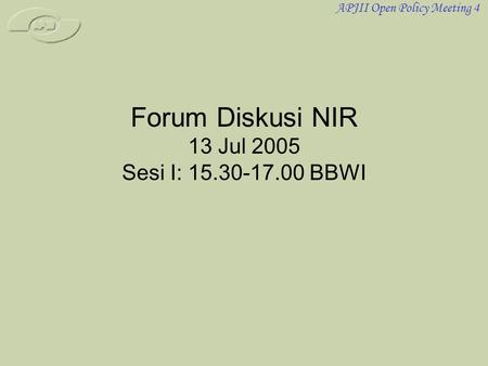 APJII Open Policy Meeting 4 Forum Diskusi NIR 13 Jul 2005 Sesi I: 15.30-17.00 BBWI.