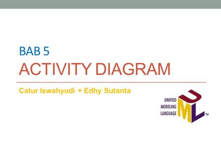 BAB 5 ACTIVITY DIAGRAM Catur Iswahyudi + Edhy Sutanta.