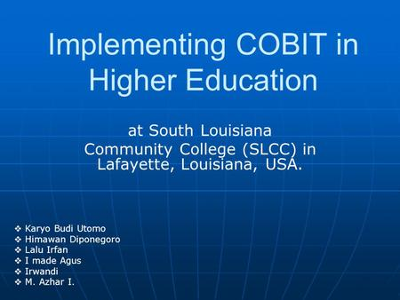 At South Louisiana Community College (SLCC) in Lafayette, Louisiana, USA. Implementing COBIT in Higher Education  Karyo Budi Utomo  Himawan Diponegoro.