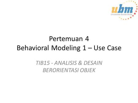Pertemuan 4 Behavioral Modeling 1 – Use Case TIB15 - ANALISIS & DESAIN BERORIENTASI OBJEK.