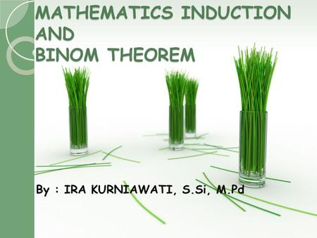 MATHEMATICS INDUCTION AND BINOM THEOREM By : IRA KURNIAWATI, S.Si, M.Pd.