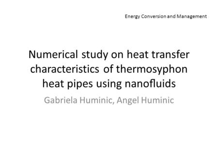 Numerical study on heat transfer characteristics of thermosyphon heat pipes using nanofluids Gabriela Huminic, Angel Huminic Energy Conversion and Management.