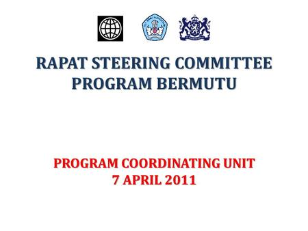 RAPAT STEERING COMMITTEE PROGRAM BERMUTU PROGRAM COORDINATING UNIT 7 APRIL 2011.