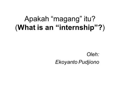 "Apakah ""magang"" itu? (What is an ""internship""?) Oleh: Ekoyanto Pudjiono."