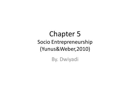Chapter 5 Socio Entrepreneurship (Yunus&Weber,2010) By. Dwiyadi.