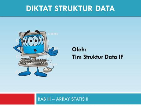 BAB III – ARRAY STATIS II DIKTAT STRUKTUR DATA Oleh: Tim Struktur Data IF.