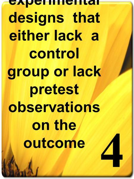 4 Quasi-experimental designs that either lack a control group or lack pretest observations on the outcome.