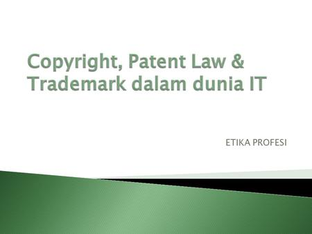 ETIKA PROFESI.  Copyright  Patent Law  Trademark  Trade Secret  Kode Etik, Etika dan Moral.