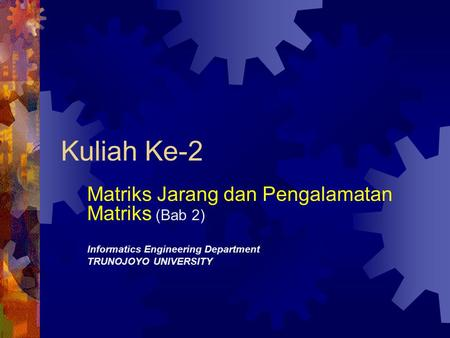 Kuliah Ke-2 Matriks Jarang dan Pengalamatan Matriks (Bab 2) Informatics Engineering Department TRUNOJOYO UNIVERSITY.