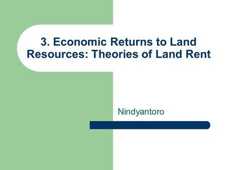3. Economic Returns to Land Resources: Theories of Land Rent Nindyantoro.