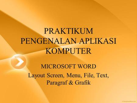 PRAKTIKUM PENGENALAN APLIKASI KOMPUTER MICROSOFT WORD Layout Screen, Menu, File, Text, Paragraf & Grafik.