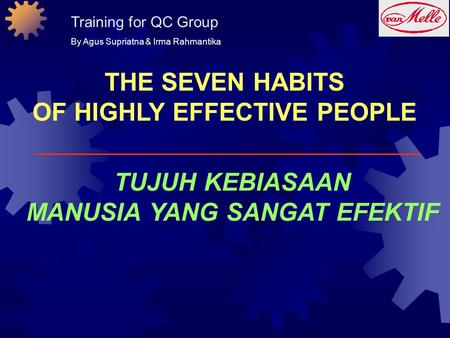 THE SEVEN HABITS OF HIGHLY EFFECTIVE PEOPLE TUJUH KEBIASAAN MANUSIA YANG SANGAT EFEKTIF Training for QC Group By Agus Supriatna & Irma Rahmantika.