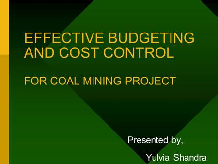 EFFECTIVE BUDGETING AND COST CONTROL FOR COAL MINING PROJECT Presented by, Yulvia Shandra.