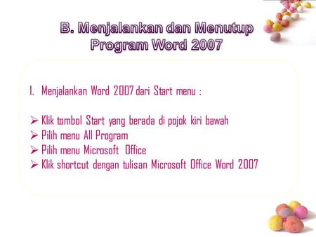 # 1.Menjalankan Word 2007 dari Start menu :  Klik tombol Start yang berada di pojok kiri bawah  Pilih menu All Program  Pilih menu Microsoft Office.