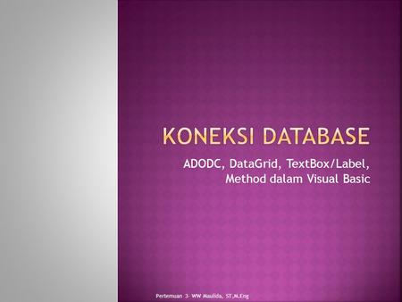 ADODC, DataGrid, TextBox/Label, Method dalam Visual Basic Pertemuan 3- WW Maulida, ST,M.Eng.