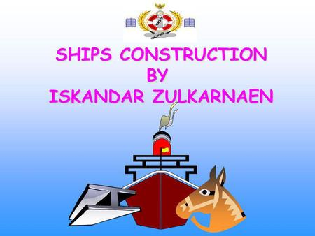 SHIPS CONSTRUCTION BY ISKANDAR ZULKARNAEN.