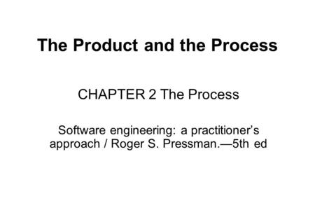 The Product and the Process CHAPTER 2 The Process Software engineering: a practitioner's approach / Roger S. Pressman.—5th ed.