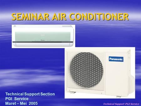 SEMINAR AIR CONDITIONER Technical Support-PGI Service Technical Support Section PGI Service Maret – Mei 2005.