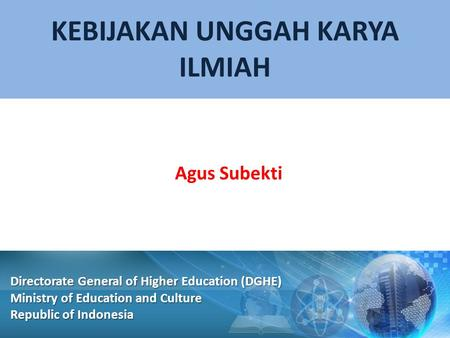 KEBIJAKAN UNGGAH KARYA ILMIAH Agus Subekti Directorate General of Higher Education (DGHE) Ministry of Education and Culture Republic of Indonesia.