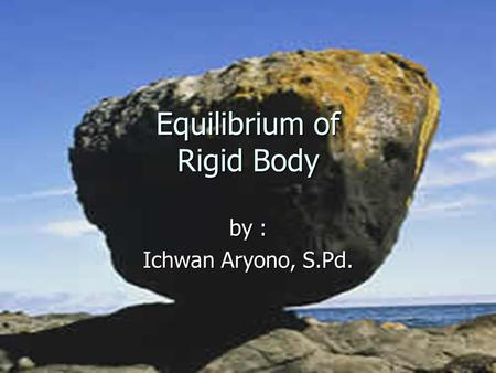 Equilibrium of Rigid Body by : Ichwan Aryono, S.Pd.