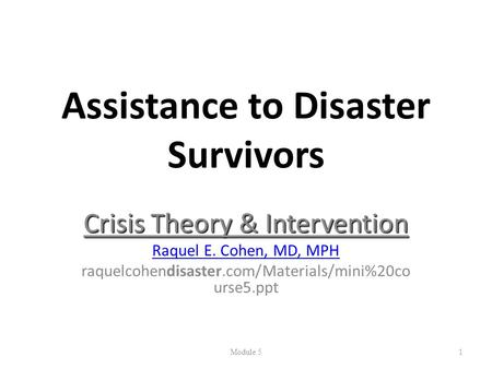 Assistance to Disaster Survivors Crisis Theory & Intervention Raquel E. Cohen, MD, MPH raquelcohendisaster.com/Materials/mini%20co urse5.ppt Module 51.