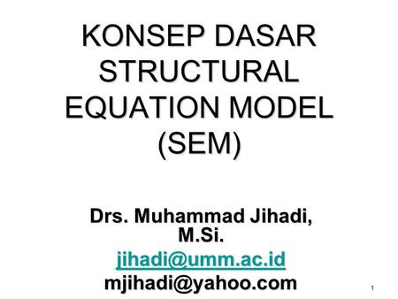 1 KONSEP DASAR STRUCTURAL EQUATION MODEL (SEM) Drs. Muhammad Jihadi, M.Si.