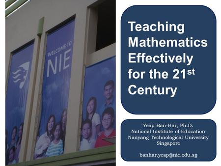 Teaching Mathematics Effectively for the 21 st Century Yeap Ban-Har, Ph.D. National Institute of Education Nanyang Technological University Singapore